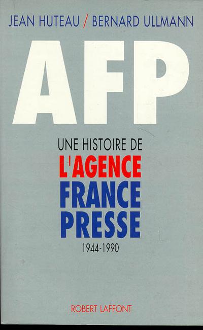 AFP UNE HISTOIRE DE L'AGENCE FRANCE-PRESSE, 1944-1990