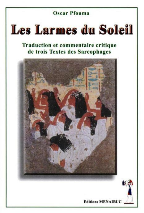 LES LARMES DU SOLEIL : TRADUCTION ET COMMENTAIRE CRITIQUE DE TROIS TEXTES DES SARCOPHAGES