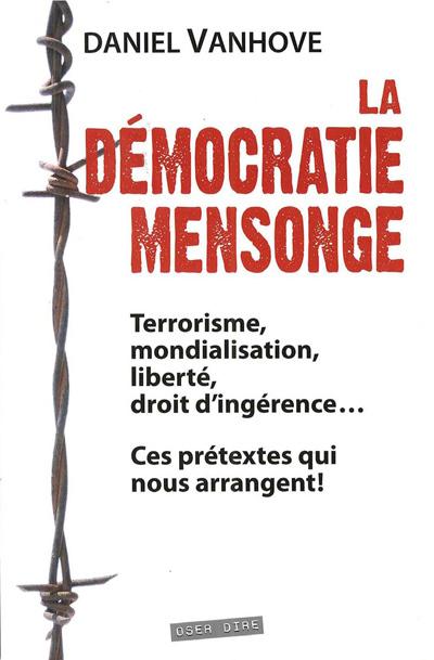 DEMOCRATIE MENSONGE (LA) : TERRORISME, MONDIALISATION, LIBERTE, DROIT D INGERENCE... CES PRETEXTES Q