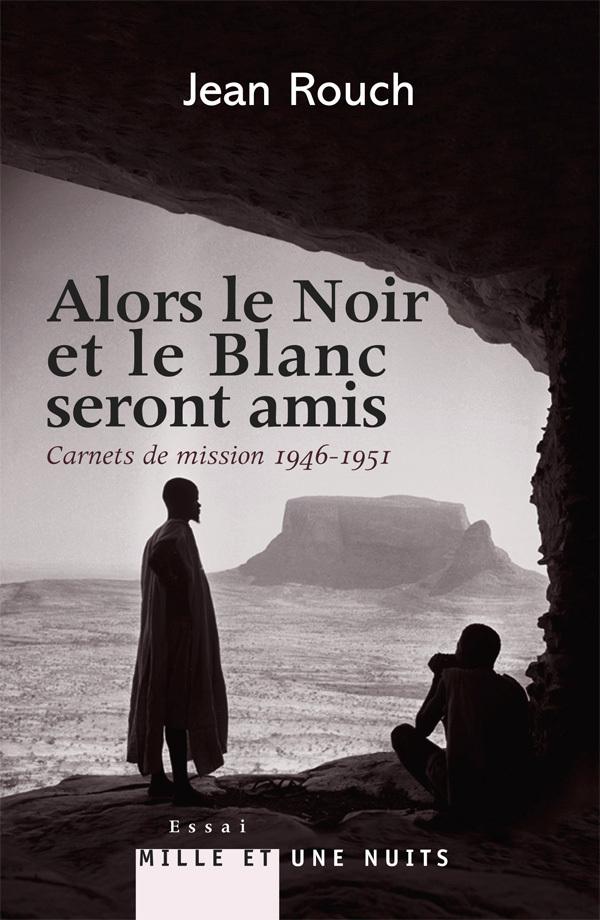 ALORS LE NOIR ET LE BLANC SERONT AMIS - CARNETS DE MISSION 1947-1951 - POSTFACE DE MARIE-ISABELLE ME