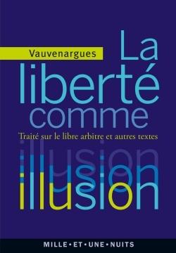 LA LIBERTE COMME ILLUSION - TRAITE SUR LE LIBRE ARBITRE ET AUTRES TEXTES