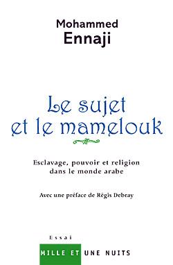 LE SUJET ET LE MAMELOUK - ESCLAVAGE, POUVOIR ET RELIGION DANS LE MONDE ARABE