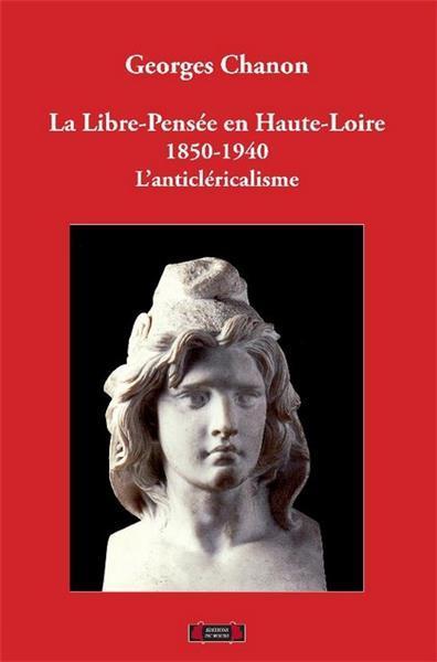 LA LIBRE-PENSEE EN HAUTE-LOIRE, 1850-1940. L'ANTICLERICALISME