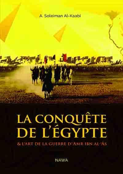 LA CONQUETE DE L'EGYPTE - ET L'ART DE LA GUERRE D'AMR IBN AL-AS