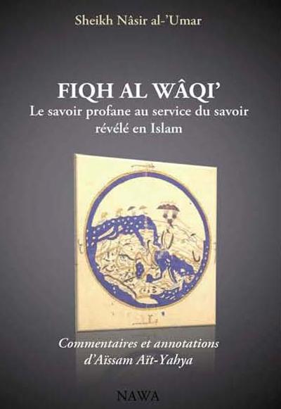 FIQH AL-WAQI  : LE SAVOIR PROFANE AU SERVICE DU SAVOIR REVELE EN ISLAM - 2EME EDITION