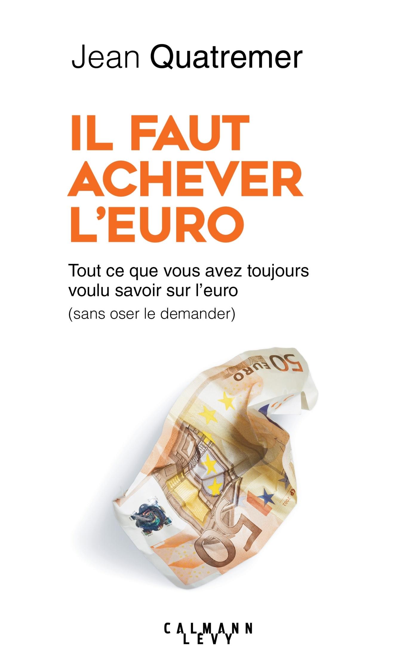 IL FAUT ACHEVER L'EURO - TOUT CE QUE VOUS AVEZ TOUJOURS VOULU SAVOIR SUR L'EURO (SANS OSER LE