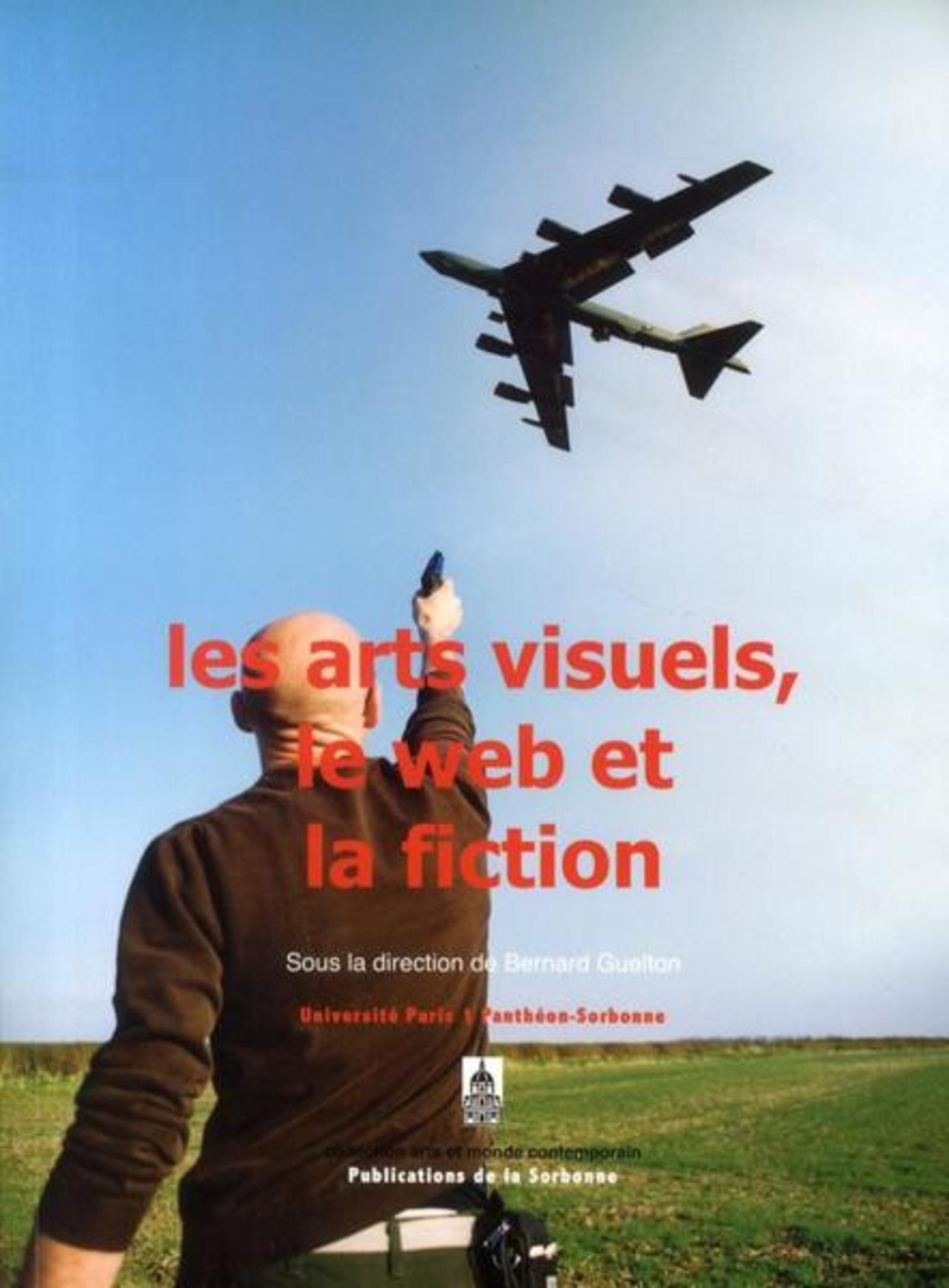 LES ARTS VISUELS, LE WEB ET LA FICTION [ACTES DU] COLLOQUE... UNIVERSITE PARIS 1 PANTHEON-SORB