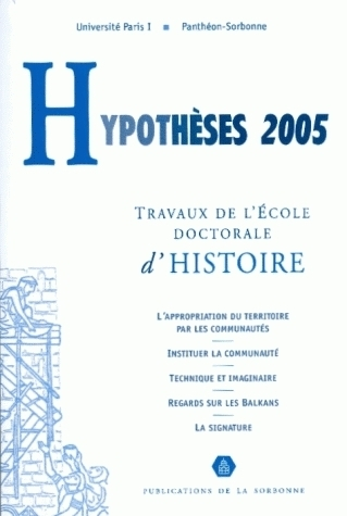 HYPOTHESES 2005. TRAVAUX DE L'ECOLE DOCTORALE D'HISTOIRE DE L'UNIVERS ITE PARIS I PANTHEON-SOR