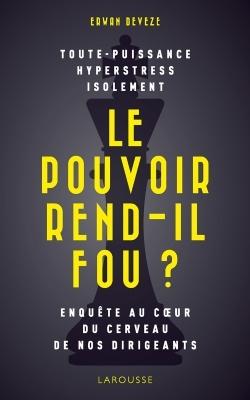 LE POUVOIR REND-IL FOU ? - ENQUETE AU C UR DU CERVEAU DE NOS DIRIGEANTS