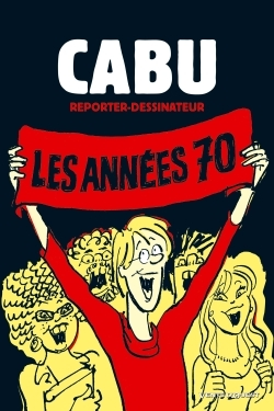 CABU REPORTER-DESSINATEUR - TOME 01 - LES ANNEES 70
