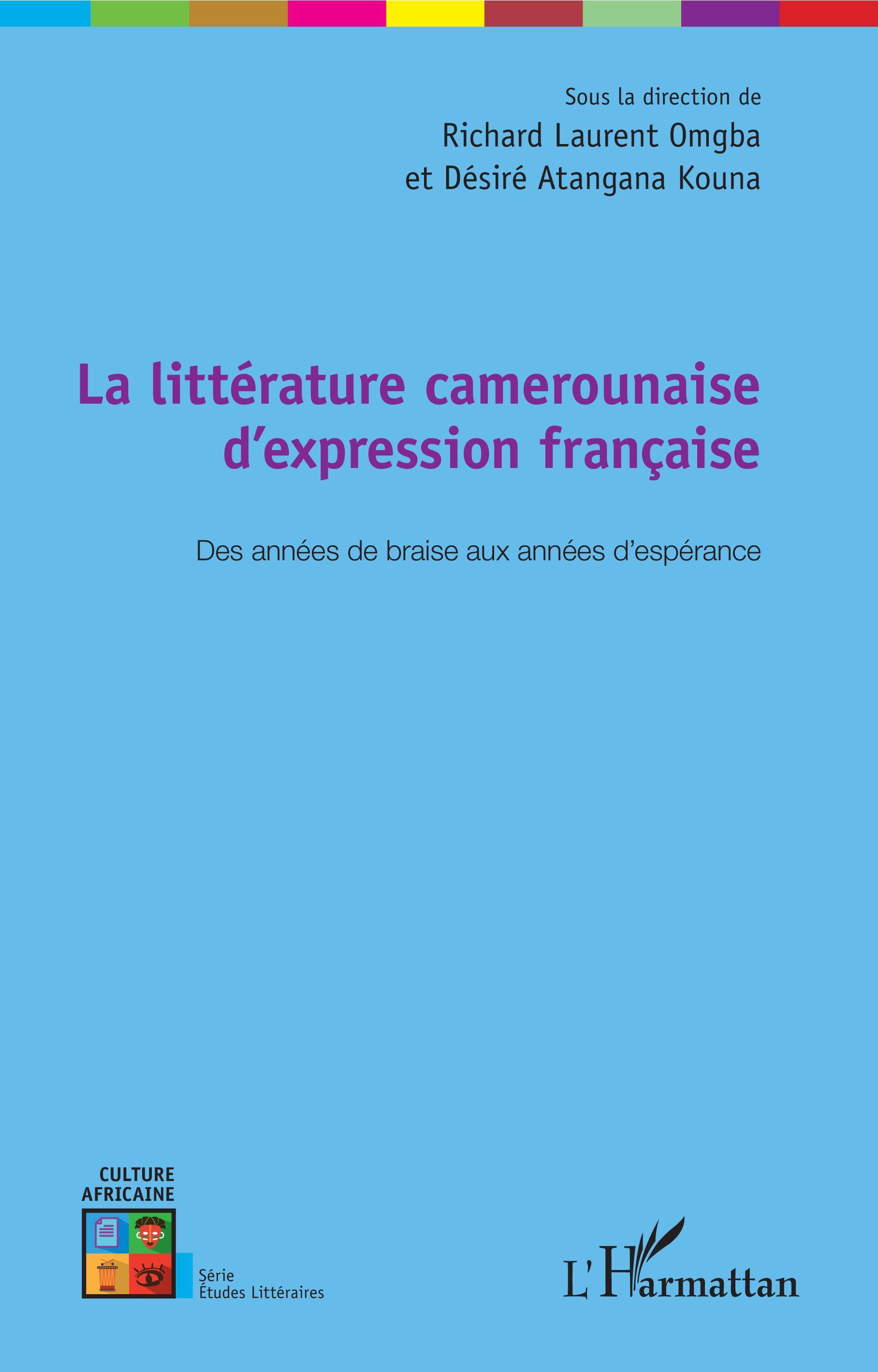 LA LITTERATURE CAMEROUNAISE D'EXPRESSION FRANCAISE - DES ANNEES DE BRAISE AUX ANNEES D'ESPERANCE