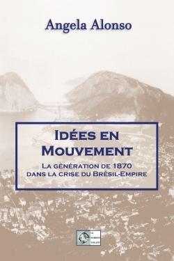 IDEES EN MOUVEMENT - LA GENERATION DE 1870 DANS LA CRISE DU BRESIL-EMPIRE