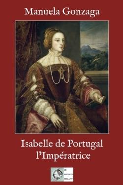 ISABELLE DE PORTUGAL, L'IMPERATRICE - LE POUVOIR AU FEMININ AU XVIE SIECLE