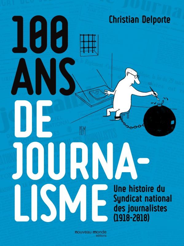 100 ANS DE JOURNALISME - UNE HISTOIRE DU SYNDICAT NATIONAL DES JOURNALISTES (1918-2018)