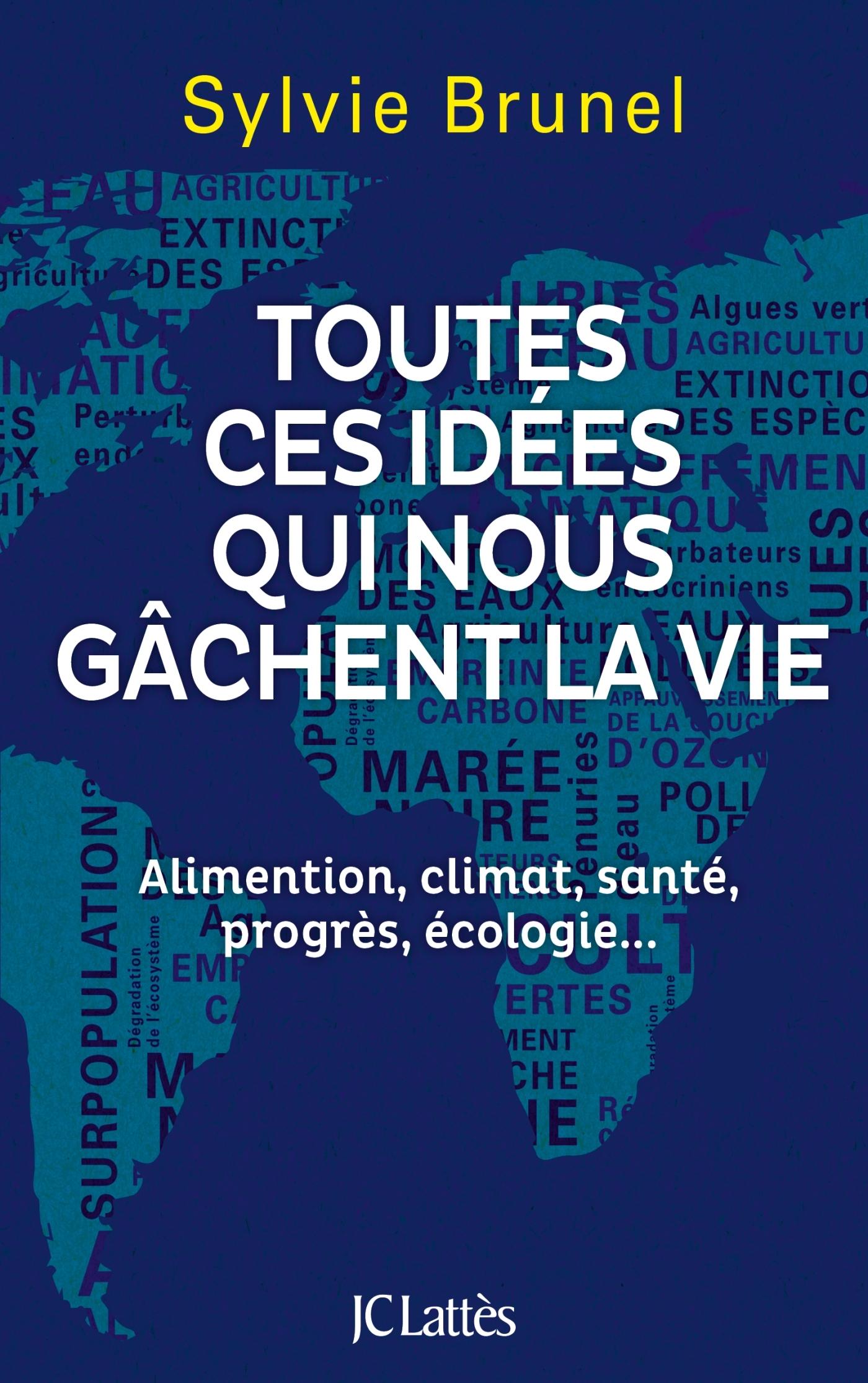 TOUTES CES IDEES QUI NOUS GACHENT LA VIE - ALIMENTATION, CLIMAT, SANTE, PROGRES, ECOLOGIE...