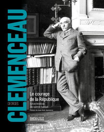GEORGES CLEMENCEAU - LE COURAGE DE LA REPUBLIQUE