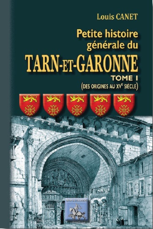 PETITE HISTOIRE GENERALE DU TARN ET GARONNE (TOME 1ER : DES ORIGINES AU XVEME SIECLE)