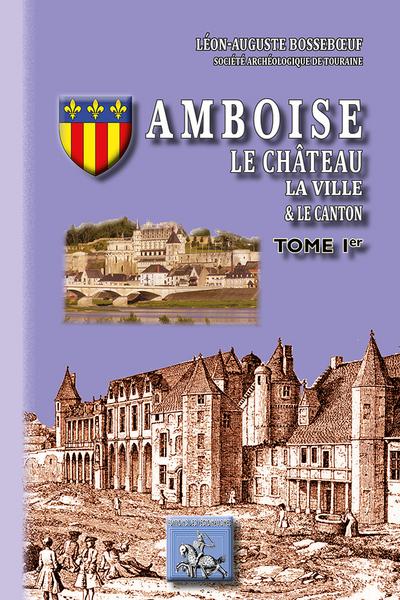 AMBOISE, LE CHATEAU, LA VILLE ET LE CANTON (TOME IER)