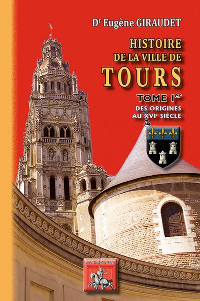 HISTOIRE DE LA VILLE DE TOURS (TOME I : DES ORIGINES AU XVIE SIECLE)