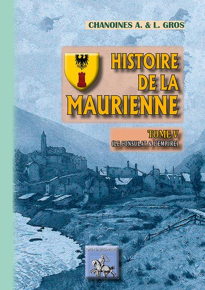 HISTOIRE DE LA MAURIENNE (TOME V : CONSULAT & EMPIRE)