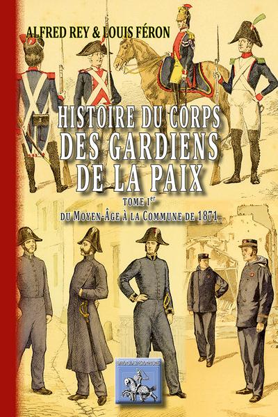 HISTOIRE DU CORPS DES GARDIENS DE LA PAIX TOME 1 : DU MOYEN-AGE A LA COMMUNE DE 1871