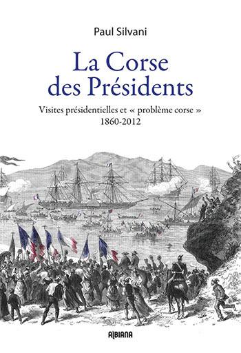 LA CORSE DES PRESIDENTS - VISITES PRESIDENTIELLES ET - PROBLEME CORSE -. 1860-2012