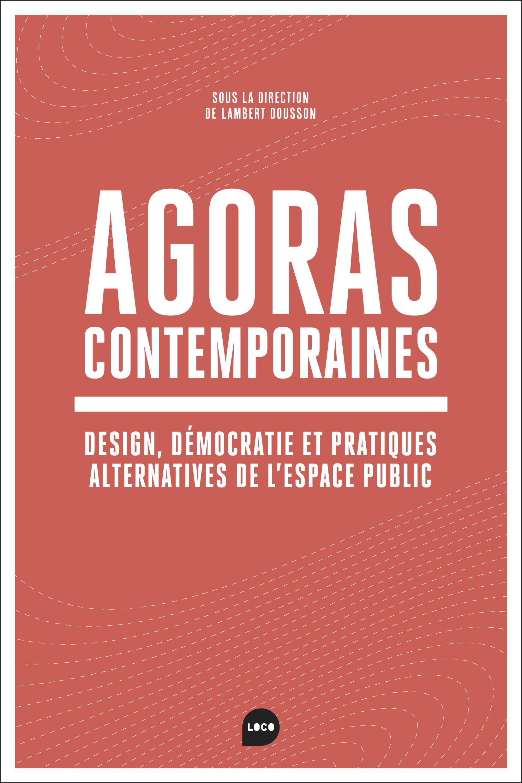 AGORAS CONTEMPORAINES - NEOLIBERALISME, DEMOCRATIE, ET PRATIQUES ALTERNATIVES DANS L'ESPACE PUBLIC