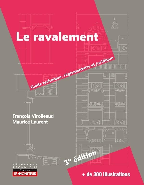 LE MONITEUR - 3E EDITION 2018 - LE RAVALEMENT - GUIDE TECHNIQUE, REGLEMENTAIRE ET JURIDIQUE