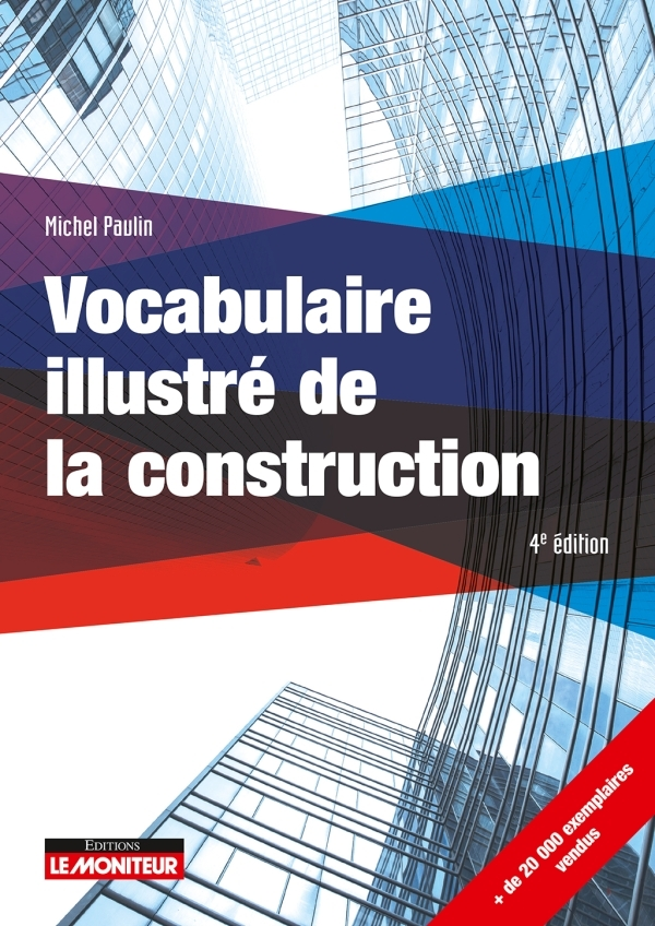 VOCABULAIRE ILLUSTRE DE LA CONSTRUCTION - LE MONITEUR - 4E EDITION 2018