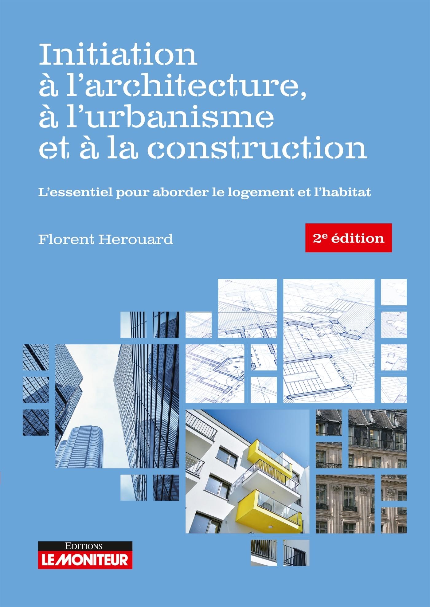LE MONITEUR - 2E EDITION 2020 - INITIATION A L'ARCHITECTURE, A L'URBANISME ET A LA CONSTRUCTION - L'