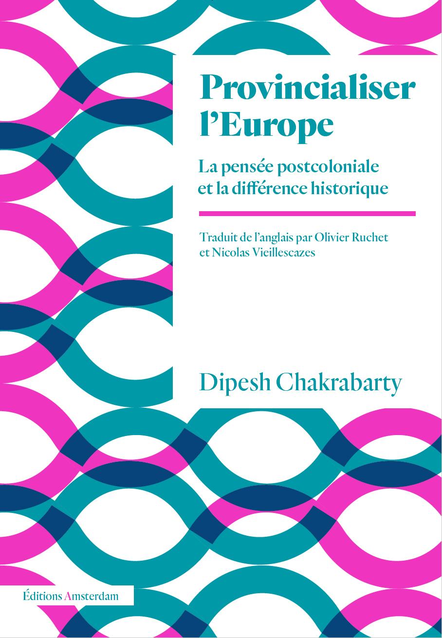 PROVINCIALISER L'EUROPE - LA PENSEE POSTCOLONIALE ET LA DIFFERENCE HISTORIQUE
