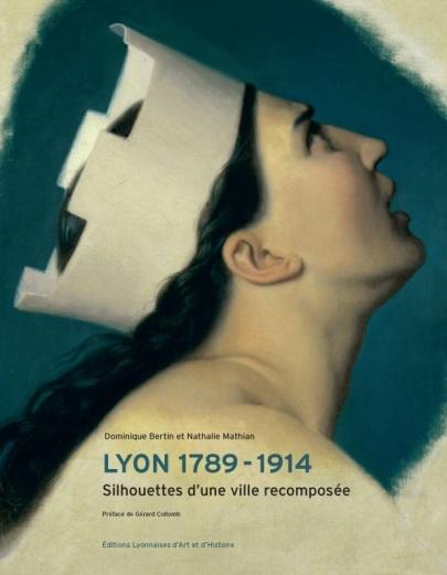 LYON. SILHOUETTES D'UNE VILLE RECOMPOSEE 1789-1914