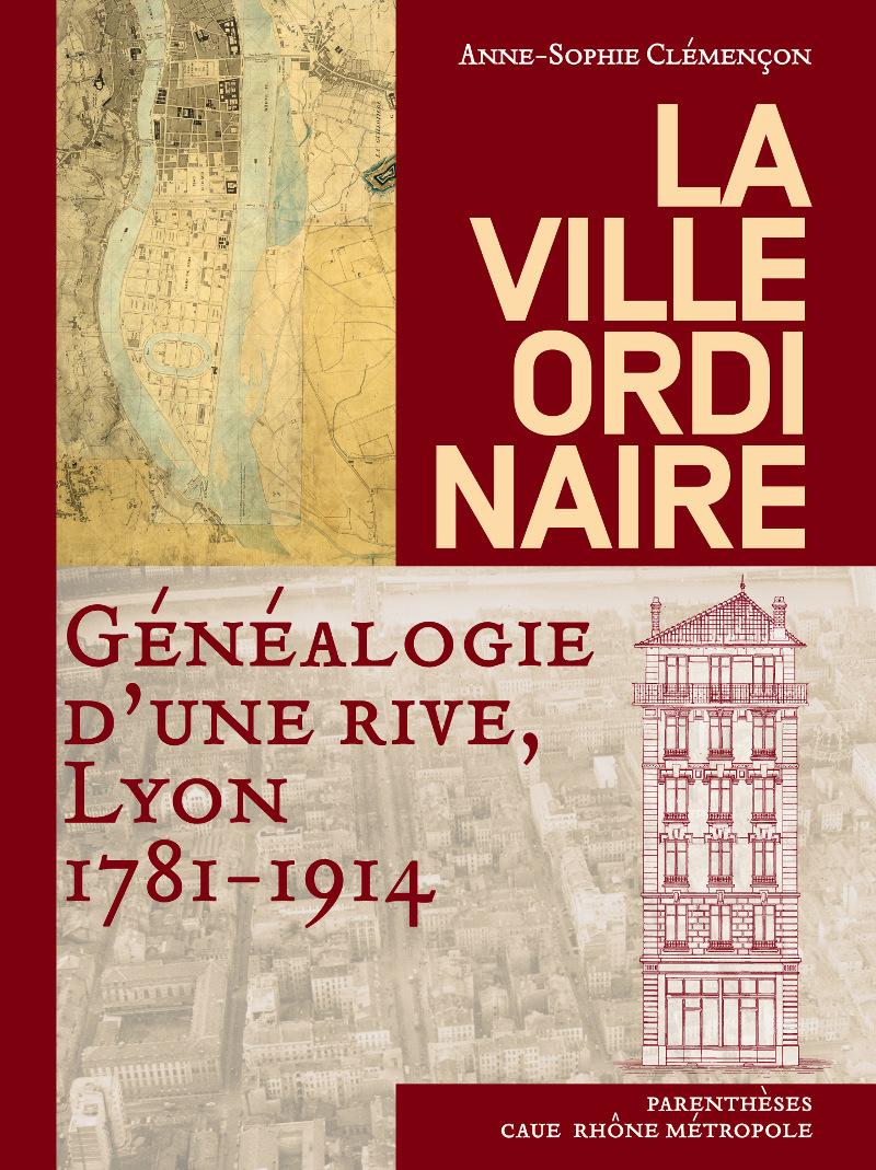 LA VILLE ORDINAIRE - GENEALOGIE D'UNE RIVE, LYON
