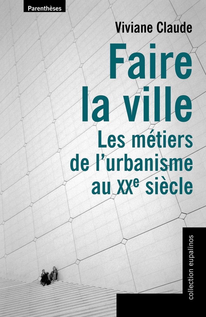 FAIRE LA VILLE, LES METIERS DE L'URBANISME AU XX SIECLE