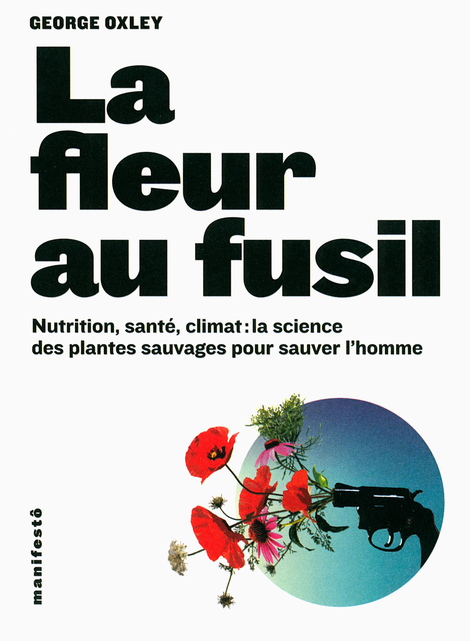 LA FLEUR AU FUSIL - NUTRITION, SANTE, CLIMAT : LA SCIENCE DES PLANTES SAUVAGES POUR SAUVER L'HOMME