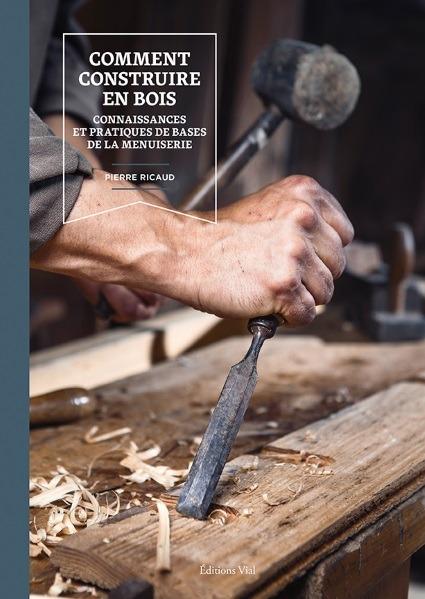 COMMENT CONSTRUIRE EN BOIS - CONNAISSANCES ET PRATIQUES DE BASE DE LA MENUISERIE