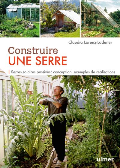 CONSTRUIRE UNE SERRE. SERRES SOLAIRES PASSIVES : CONCEPTION, EXEMPLES DE REALISATION PAS A PAS