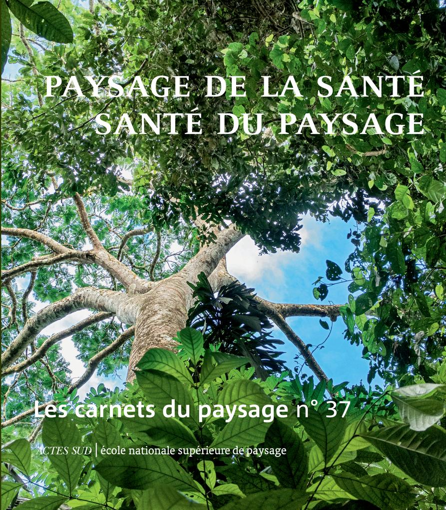 LES CARNETS DU PAYSAGE N  37 : PAYSAGE DE LA SANTE, SANTE DU PAYSAGE