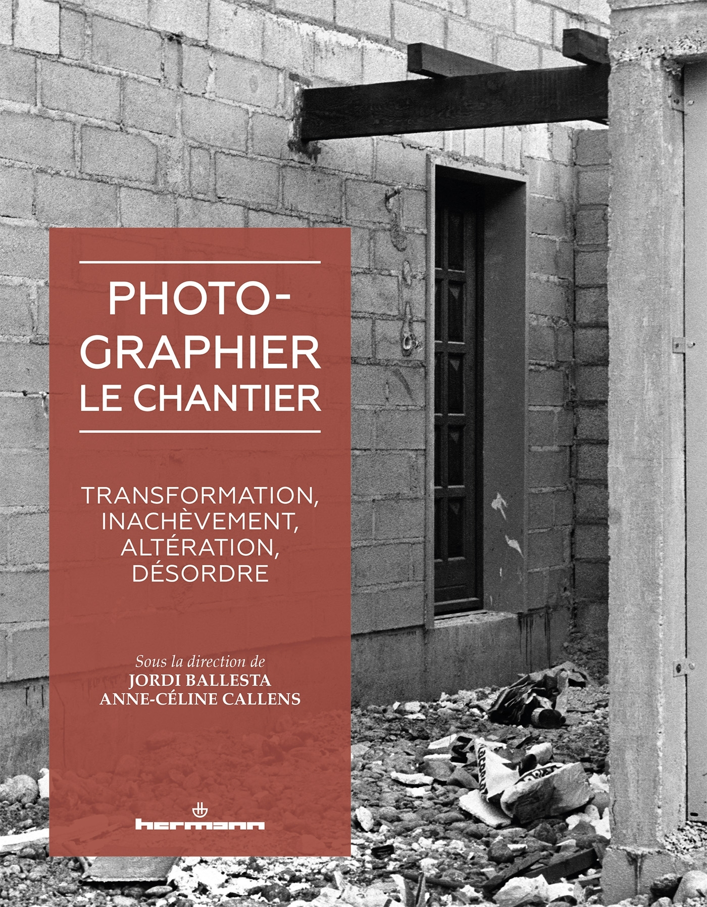 PHOTOGRAPHIER LE CHANTIER - TRANSFORMATION, INACHEVEMENT, ALTERATION, DESORDRE