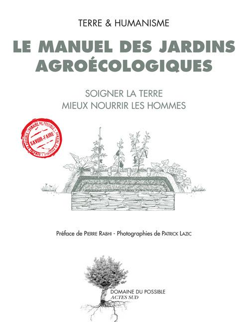 LE MANUEL DES JARDINS AGROECOLOGIQUES - SOIGNER LA TERRE, MIEUX NOURRIR LES HOMMES