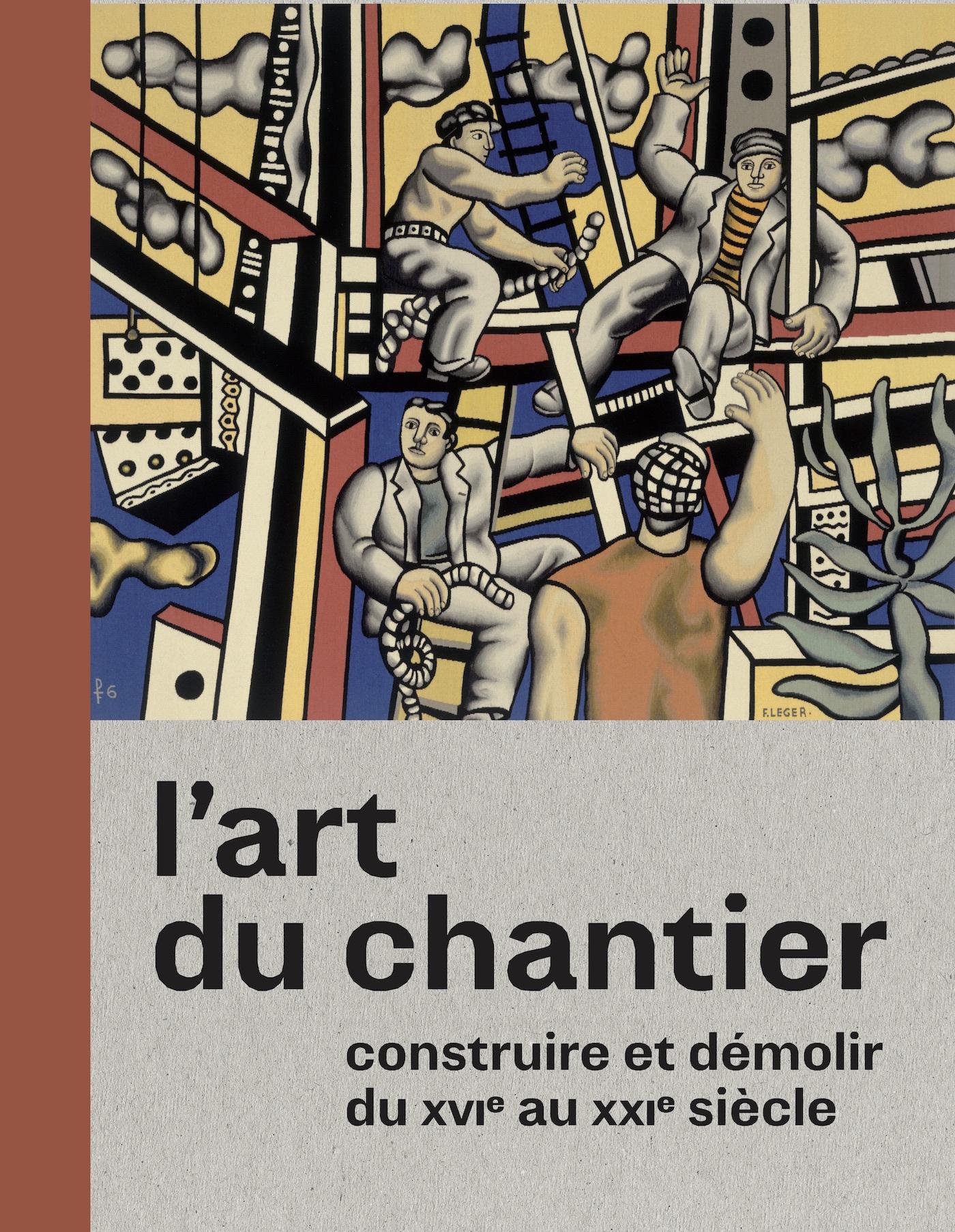 ART DU CHANTIER, CONSTRUIRE ET DEMOLIR DU XVI AU XXIE SIECLE