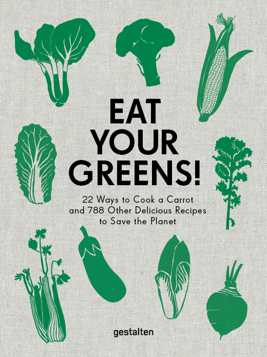 EAT YOUR GREENS! - 22 WAYS TO COOK A CARROT, 20 METHODS OF PREPARING BRUSSELS SPROUTS, AND 768 OTHER