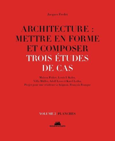 ARCHITECTURE : METTRE EN FORME ET COMPOSER - VOLUME 2 TROIS ETUDES DE CAS. PLANCHES - VOL02