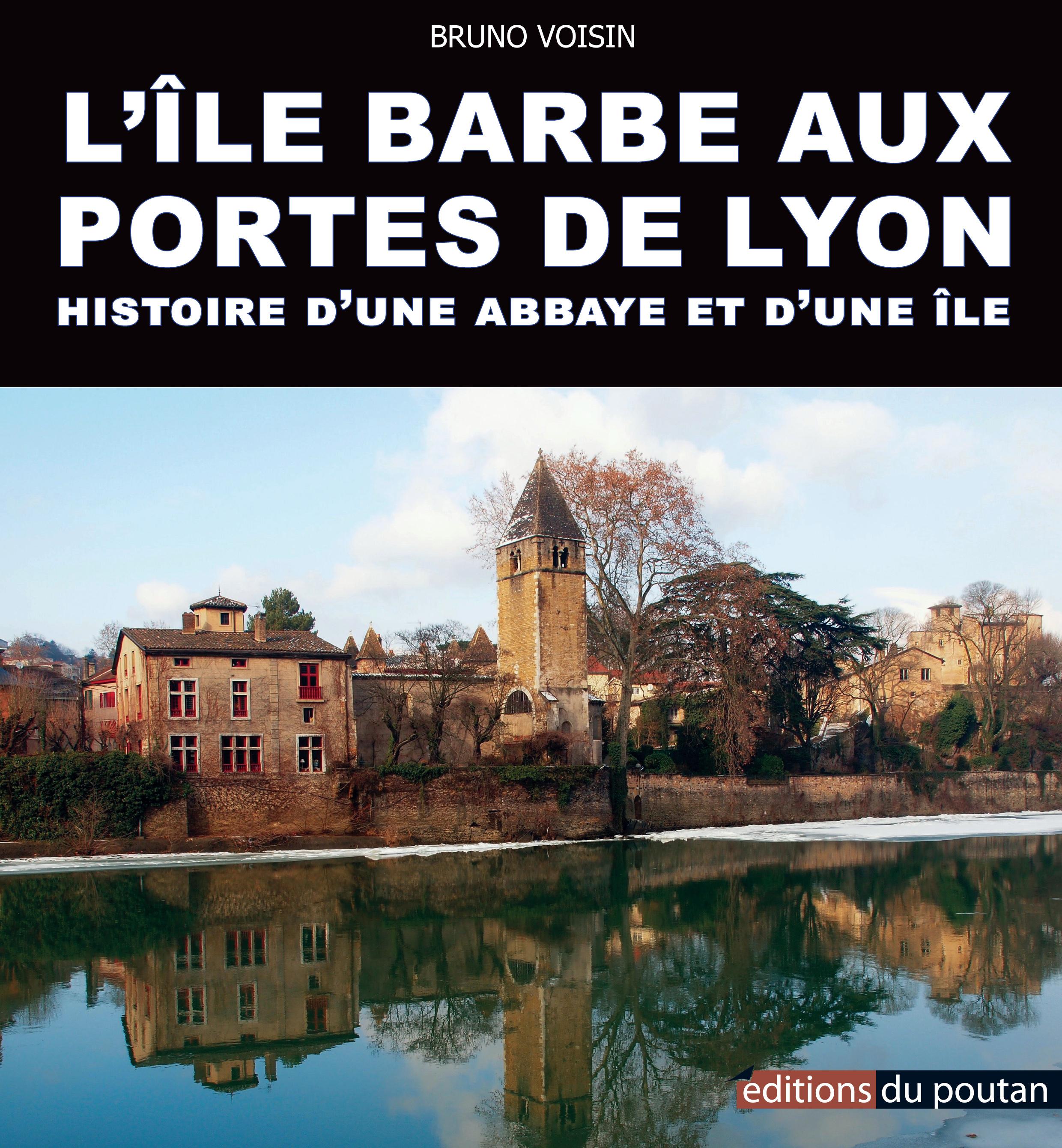 L'ILE BARBE AUX PORTES DE LYON - HISTOIRE D'UNE ABBAYE ET D'UNE ILE
