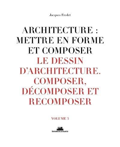 ARCHITECTURE : METTRE EN FORME ET COMPOSER - VOLUME 3 LE DESSIN D'ARCHITECTURE. COMPOSER, DECOMPOSER