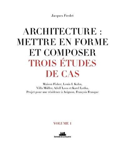 ARCHITECTURE : METTRE EN FORME ET COMPOSER - VOLUME 1 TROIS ETUDES DE CAS - VOL01