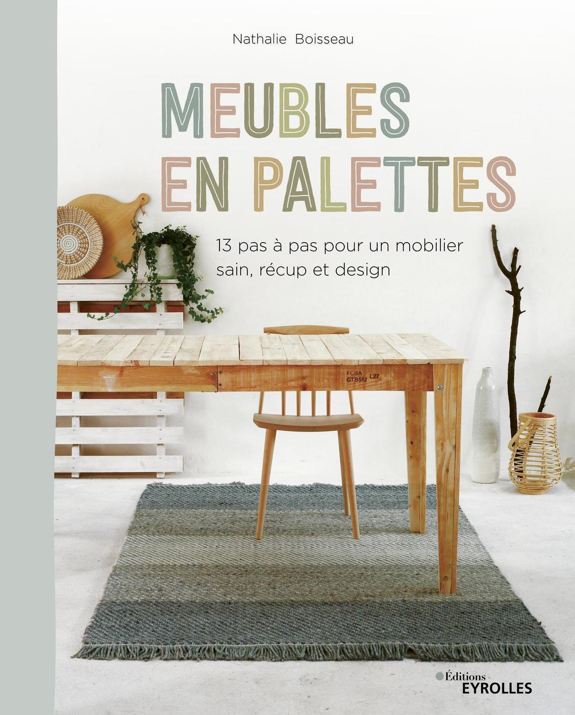 MEUBLES EN PALETTES - 13 PAS A PAS POUR UN MOBILIER SAIN, RECUP ET DESIGN