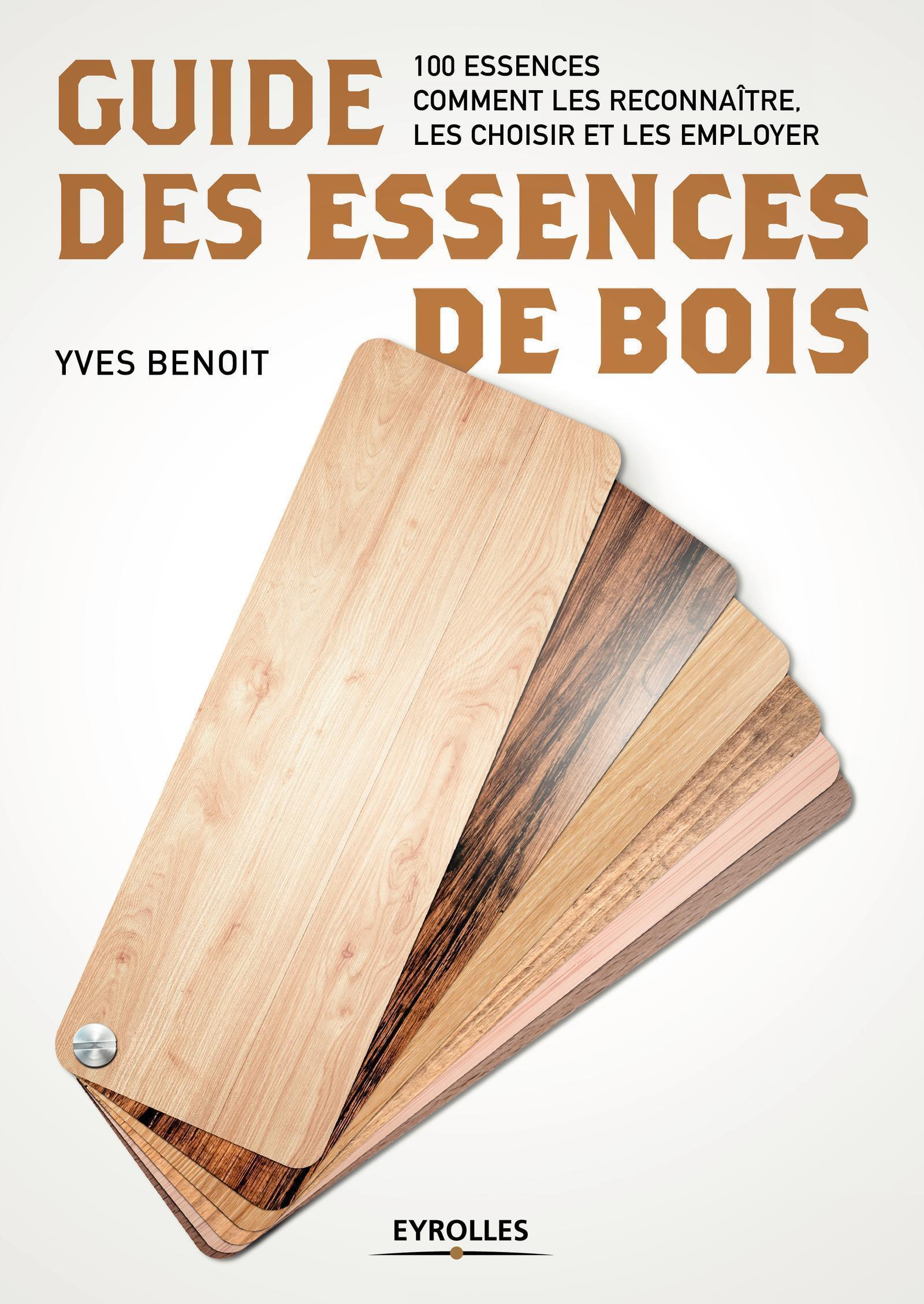 GUIDE DES ESSENCES DE BOIS - 100 ESSENCES. COMMENT LES RECONNAITRE, LES CHOISIR ET LES EMPLOYER