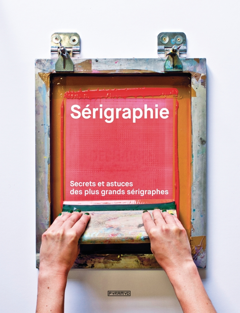 SERIGRAPHIE - SECRETS ET ASTUCES DES PLUS GRANDS SERIGRAPHES