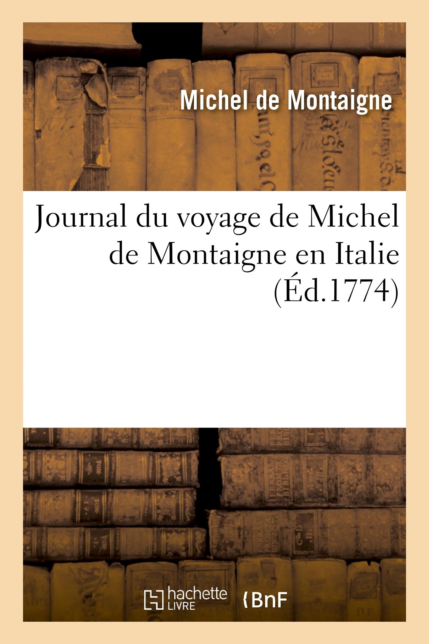 JOURNAL DU VOYAGE DE MICHEL DE MONTAIGNE EN ITALIE - , PAR LA SUISSE ET L'ALLEMAGNE EN 1580 ET 1581